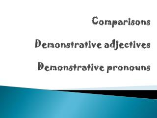 Comparisons Demonstrative adjectives   Demonstrative pronouns