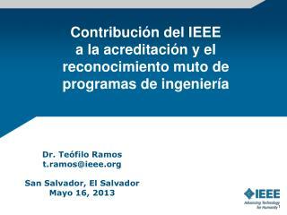 Dr. Teófilo  Ramos t.ramos@ieee San  Salvador, El Salvador Mayo 16, 2013