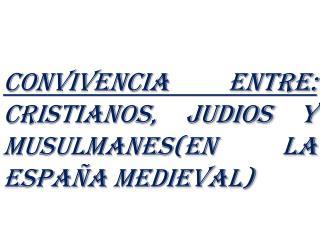 Convivencia entre:  CRISTIANOS, JUDIOS y MUSULMANES(en la  españa  medieval)