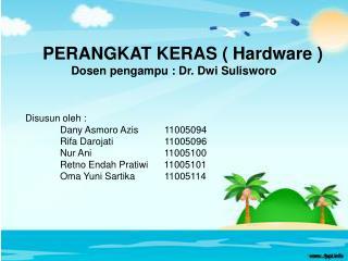 PERANGKAT KERAS ( Hardware ) Dosen pengampu : Dr. Dwi Sulisworo Disusun oleh :