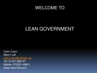 WELCOME TO LEAN GOVERNMENT Colin Cram Marc1 Ltd colin.cram@talktalk Tel: 01457 868107