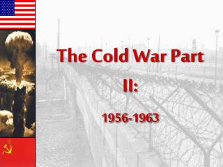 The Cold War Part II: 1956-1963