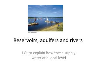 Reservoirs, aquifers and rivers