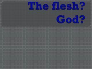 The world? The flesh? God?