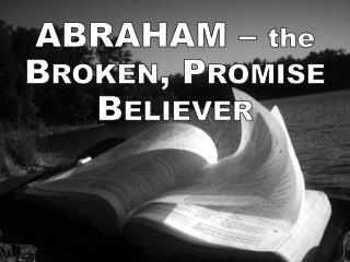 Abraham  –  the  Broken, Promise Believer