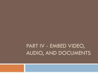 Part IV - Embed  Video, Audio, and Documents
