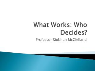 What Works: Who Decides?