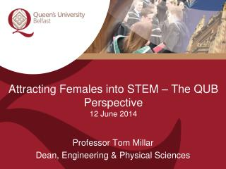 Attracting Females into STEM – The QUB Perspective 12 June 2014