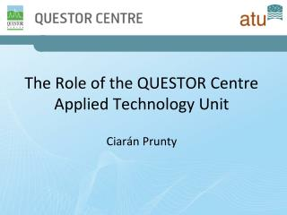 The Role of the QUESTOR Centre Applied Technology Unit Ciar�n Prunty