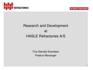 Research and Development at HASLE  R efractories A/S Tina Stendal Svendsen Product  Mananger