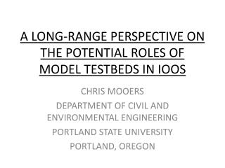 A LONG-RANGE PERSPECTIVE ON THE POTENTIAL ROLES OF MODEL TESTBEDS IN IOOS
