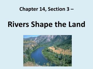 Chapter 14, Section 3 –  Rivers Shape the Land