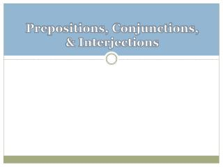 Prepositions, Conjunctions, & Interjections
