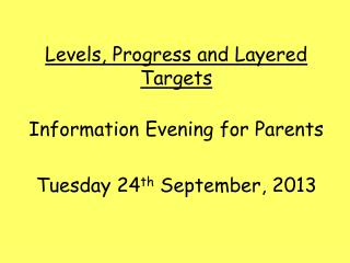 Levels, Progress and Layered Targets Information Evening for Parents