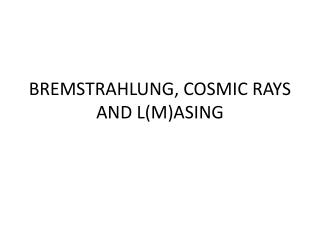 BREMSTRAHLUNG, COSMIC RAYS AND L(M)ASING
