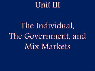 Unit III The Individual, The Government, and  Mix Markets