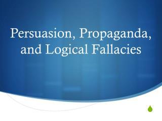 Persuasion, Propaganda, and Logical Fallacies