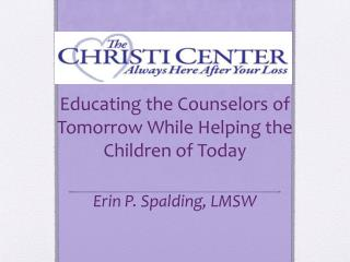 Educating the Counselors of Tomorrow While Helping the Children of Today Erin P. Spalding, LMSW