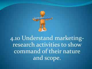 4.10  Understand marketing-research activities to show command of their nature and scope.