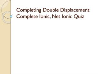 Completing Double Displacement Complete Ionic, Net Ionic Quiz