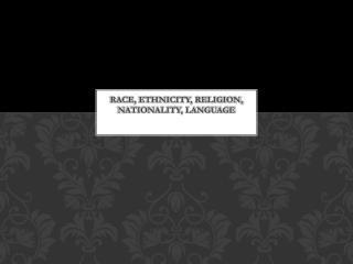 Race, Ethnicity, Religion, Nationality, Language