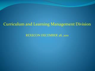 Curriculum and Learning Management Division REXECON DECEMBER 28, 2011