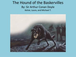 The Hound of the Baskervilles By: Sir Arthur Conan  Doyle Kelsie , Laura, and Michael T.