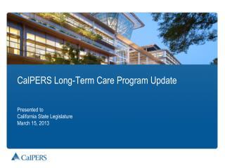 CalPERS Long-Term  Care Program Update Presented to  California  State Legislature March 15, 2013