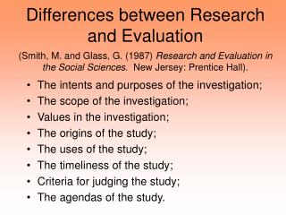 Differences between Research and Evaluation  Smith, M. and Glass, G. 1987 Research and Evaluation in the Social Sciences