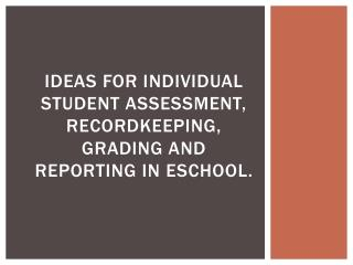 Ideas for Individual Student Assessment, Recordkeeping, Grading and Reporting in  eSchool .