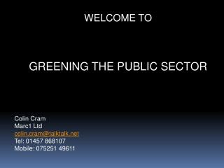 WELCOME TO GREENING THE PUBLIC SECTOR Colin Cram Marc1 Ltd colin.cram@talktalk