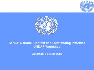 Serbia: National Context and Outstanding Priorities UNDAF Workshop  Belgrade, 2-6 June 2008