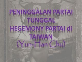 PENINGGALAN PARTAI TUNGGAL HEGEMONY PARTAI  di  TAIWAN ( Yun -Han Chu )