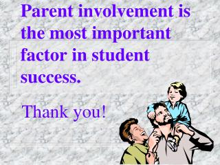 Parent involvement is the most important factor in student success.