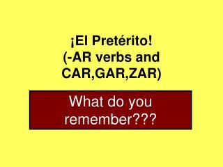 ¡El Pretérito! (-AR verbs and CAR,GAR,ZAR)