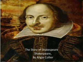 The Story of Shakespeare 	      Shakespeare, 	    By Angie Collier