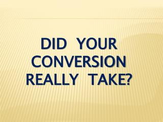 Did  your conversion really  take?
