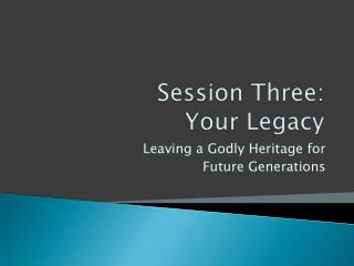 Session Three:  Your Legacy