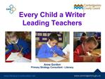 Every Child a Writer Leading Teachers        Anna Gordon Primary Strategy Consultant - Literacy