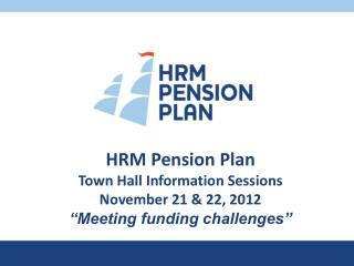 HRM  Pension Plan Town Hall  Information Sessions November 21 & 22, 2012