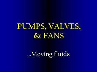 PUMPS, VALVES,  & FANS
