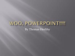 Woo, PowerPoint!!!!!