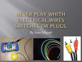 Never play  whith electrical,wires  switches or plugs.