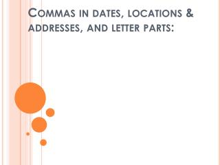 Commas in dates , locations & addresses,  and  letter parts: