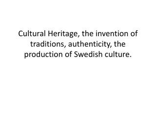 Cultural Heritage, the invention of traditions, authenticity, the production of Swedish culture.