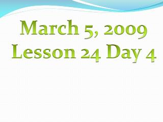 March 5, 2009 Lesson 24 Day 4