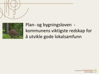 Plan- og bygningsloven   -   kommunens viktigste redskap for  � utvikle gode lokalsamfunn