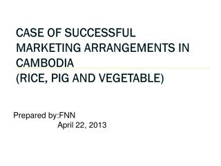 Case of Successful Marketing Arrangements in Cambodia (Rice, Pig and Vegetable)