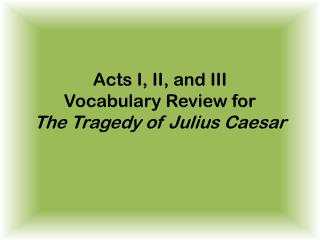 Acts I, II, and III Vocabulary Review for  The Tragedy of Julius Caesar