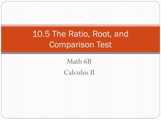 10.5 The Ratio, Root, and Comparison Test